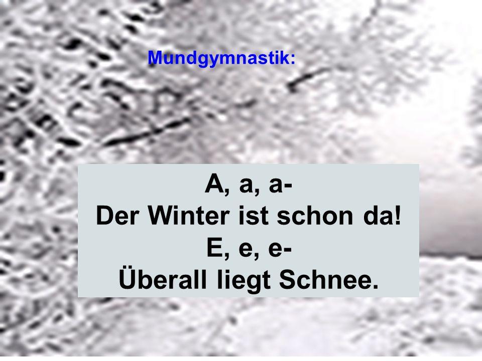 A, a, a- Der Winter ist schon da! E, e, e- Überall liegt Schnee. Mundgymnastik: