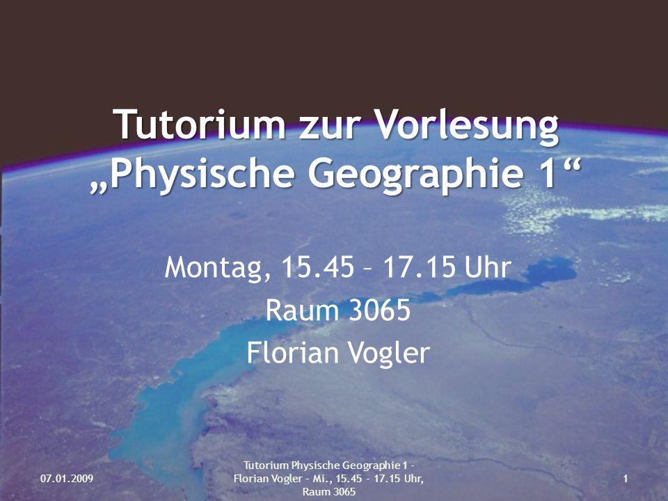 """Tutorium zur Vorlesung """"Physische Geographie 1 Montag, 15.45 – 17.15 Uhr Raum 3065 Florian Vogler 07.01.20091 Tutorium Physische Geographie 1 - Florian Vogler - Mi., 15.45 - 17.15 Uhr, Raum 3065"""