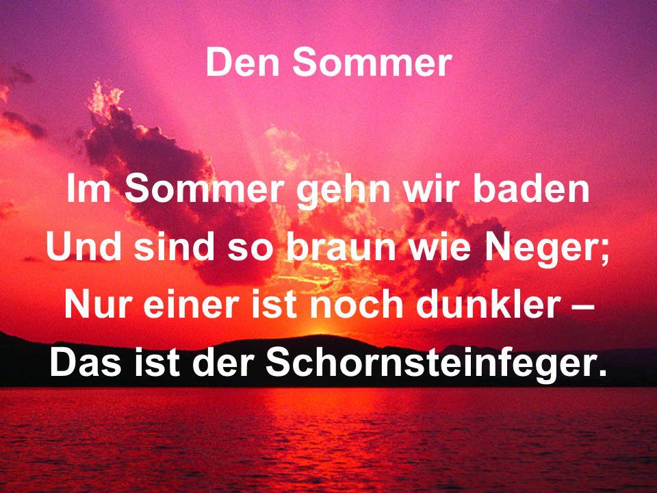Den Sommer Im Sommer gehn wir baden Und sind so braun wie Neger; Nur einer ist noch dunkler – Das ist der Schornsteinfeger.