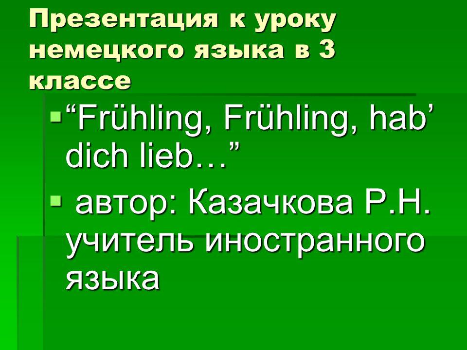 """Презентация к уроку немецкого языка в 3 классе  """"Frühling, Frühling, hab' dich lieb…""""  автор: Казачкова Р.Н. учитель иностранного языка"""