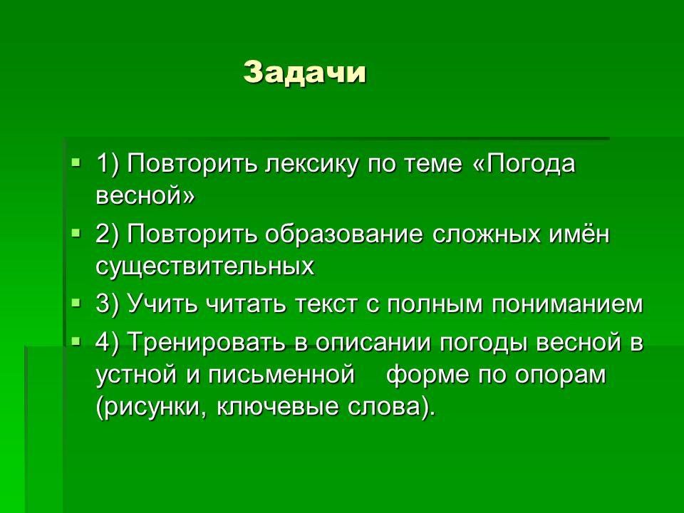 Задачи Задачи  1) Повторить лексику по теме «Погода весной»  2) Повторить образование сложных имён существительных  3) Учить читать текст с полным