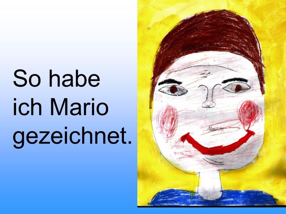 Jeder, der Mario kennt, der weiß, dass er ein guter Freund ist. Er macht immer lustige Sachen, dann müssen alle lachen.