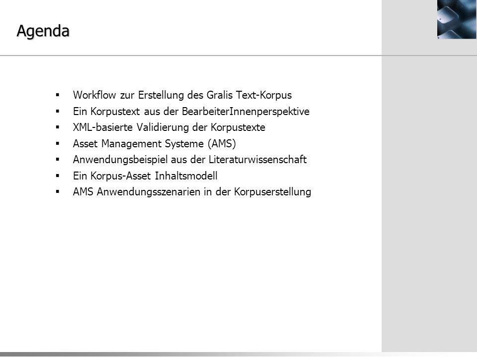 Agenda  Workflow zur Erstellung des Gralis Text-Korpus  Ein Korpustext aus der BearbeiterInnenperspektive  XML-basierte Validierung der Korpustexte  Asset Management Systeme (AMS)  Anwendungsbeispiel aus der Literaturwissenschaft  Ein Korpus-Asset Inhaltsmodell  AMS Anwendungsszenarien in der Korpuserstellung