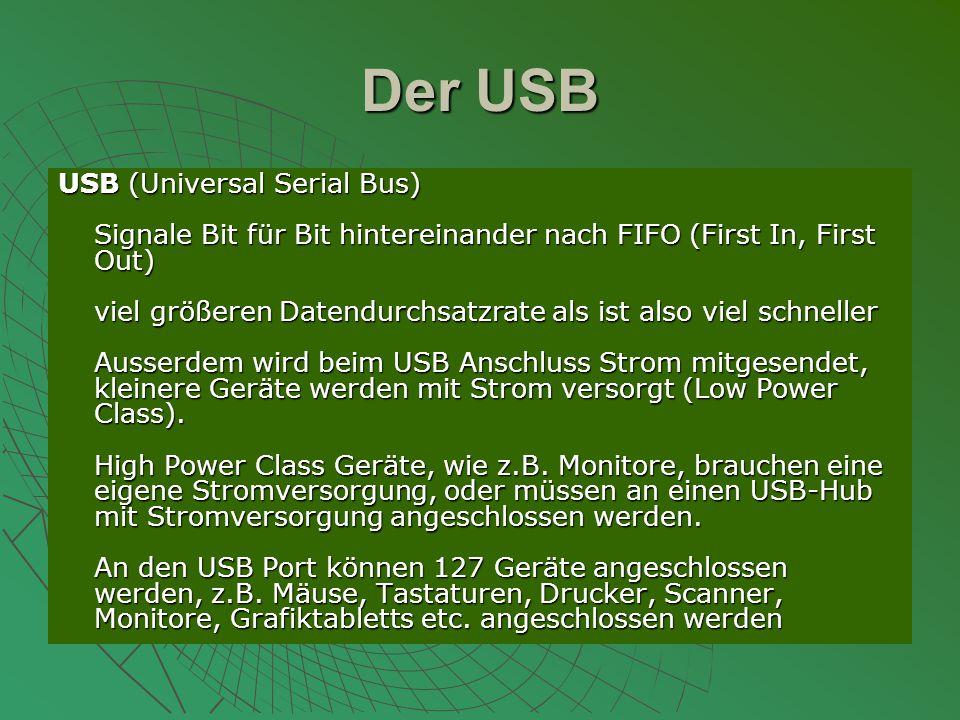 Der USB USB (Universal Serial Bus) Signale Bit für Bit hintereinander nach FIFO (First In, First Out) viel größeren Datendurchsatzrate als ist also viel schneller Ausserdem wird beim USB Anschluss Strom mitgesendet, kleinere Geräte werden mit Strom versorgt (Low Power Class).