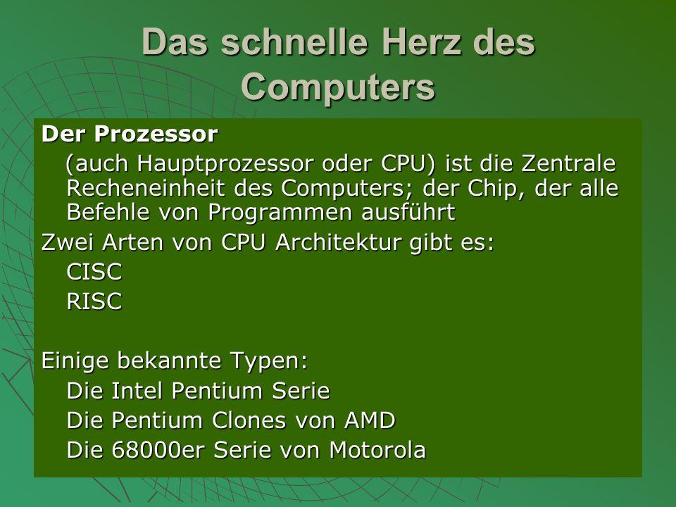Das schnelle Herz des Computers Der Prozessor (auch Hauptprozessor oder CPU) ist die Zentrale Recheneinheit des Computers; der Chip, der alle Befehle von Programmen ausführt (auch Hauptprozessor oder CPU) ist die Zentrale Recheneinheit des Computers; der Chip, der alle Befehle von Programmen ausführt Zwei Arten von CPU Architektur gibt es: CISCRISC Einige bekannte Typen: Die Intel Pentium Serie Die Pentium Clones von AMD Die 68000er Serie von Motorola