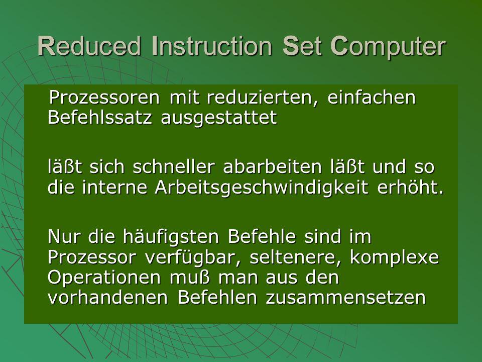 Reduced Instruction Set Computer Prozessoren mit reduzierten, einfachen Befehlssatz ausgestattet Prozessoren mit reduzierten, einfachen Befehlssatz ausgestattet läßt sich schneller abarbeiten läßt und so die interne Arbeitsgeschwindigkeit erhöht.