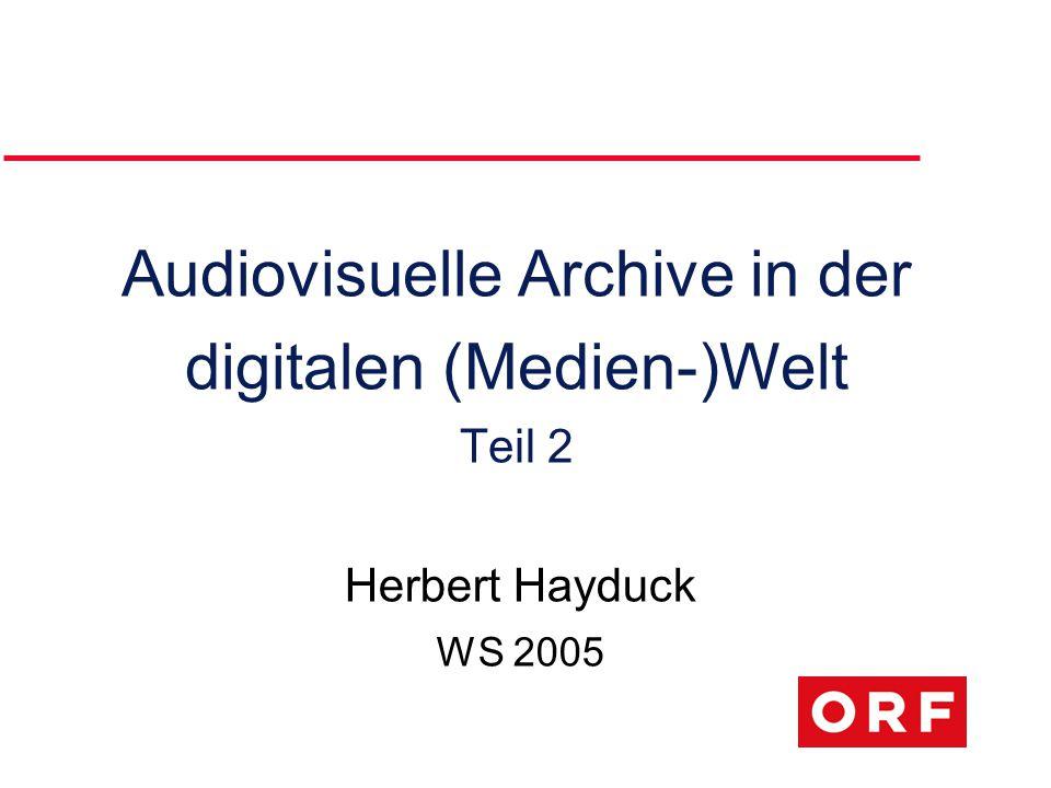 Audiovisuelle Archive in der digitalen (Medien-)Welt Teil 2 Herbert Hayduck WS 2005