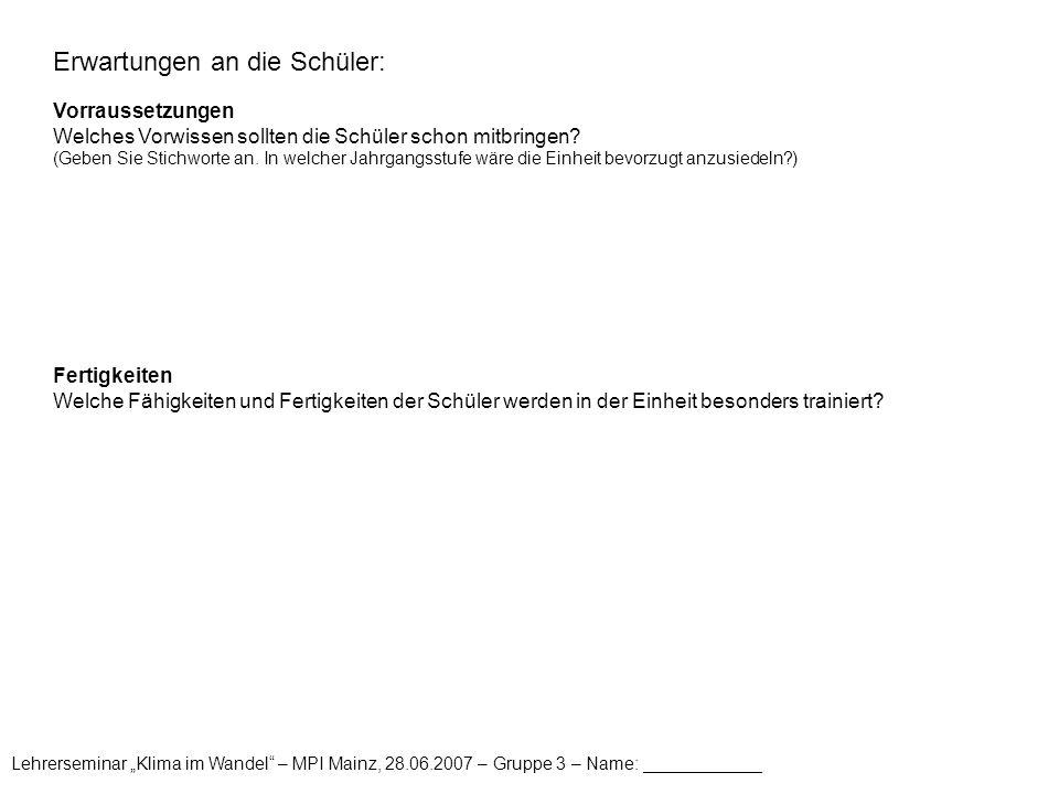 """Lehrerseminar """"Klima im Wandel – MPI Mainz, 28.06.2007 – Gruppe 3 – Name: ____________ Erwartungen an die Schüler: Vorraussetzungen Welches Vorwissen sollten die Schüler schon mitbringen."""