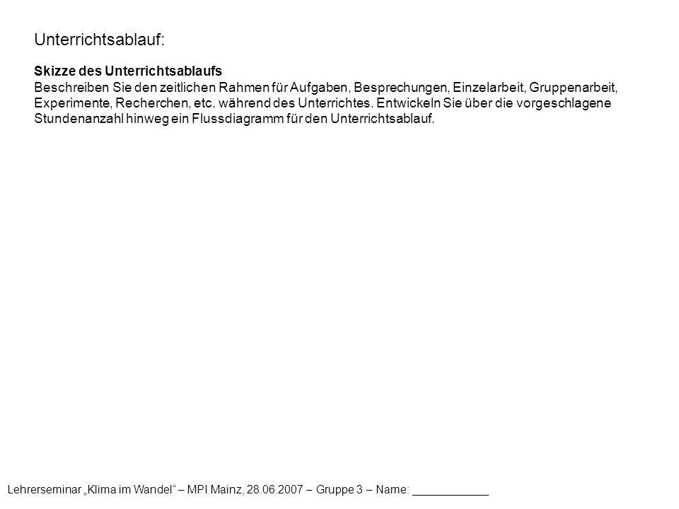 """Lehrerseminar """"Klima im Wandel – MPI Mainz, 28.06.2007 – Gruppe 3 – Name: ____________ Unterrichtsablauf: Skizze des Unterrichtsablaufs Beschreiben Sie den zeitlichen Rahmen für Aufgaben, Besprechungen, Einzelarbeit, Gruppenarbeit, Experimente, Recherchen, etc."""