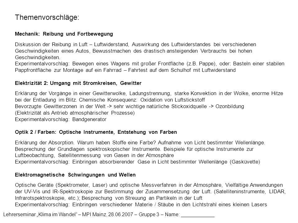 """Lehrerseminar """"Klima im Wandel – MPI Mainz, 28.06.2007 – Gruppe 3 – Name: ____________ Themenvorschläge: Mechanik: Reibung und Fortbewegung Diskussion der Reibung in Luft – Luftwiderstand, Auswirkung des Luftwiderstandes bei verschiedenen Geschwindigkeiten eines Autos, Bewusstmachen des drastisch ansteigenden Verbrauchs bei hohen Geschwindigkeiten."""