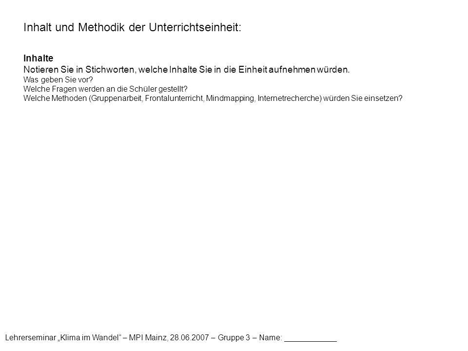 """Lehrerseminar """"Klima im Wandel – MPI Mainz, 28.06.2007 – Gruppe 3 – Name: ____________ Inhalt und Methodik der Unterrichtseinheit: Inhalte Notieren Sie in Stichworten, welche Inhalte Sie in die Einheit aufnehmen würden."""