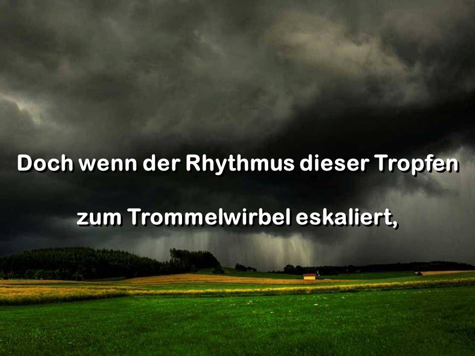Doch wenn der Rhythmus dieser Tropfen zum Trommelwirbel eskaliert, Doch wenn der Rhythmus dieser Tropfen zum Trommelwirbel eskaliert,