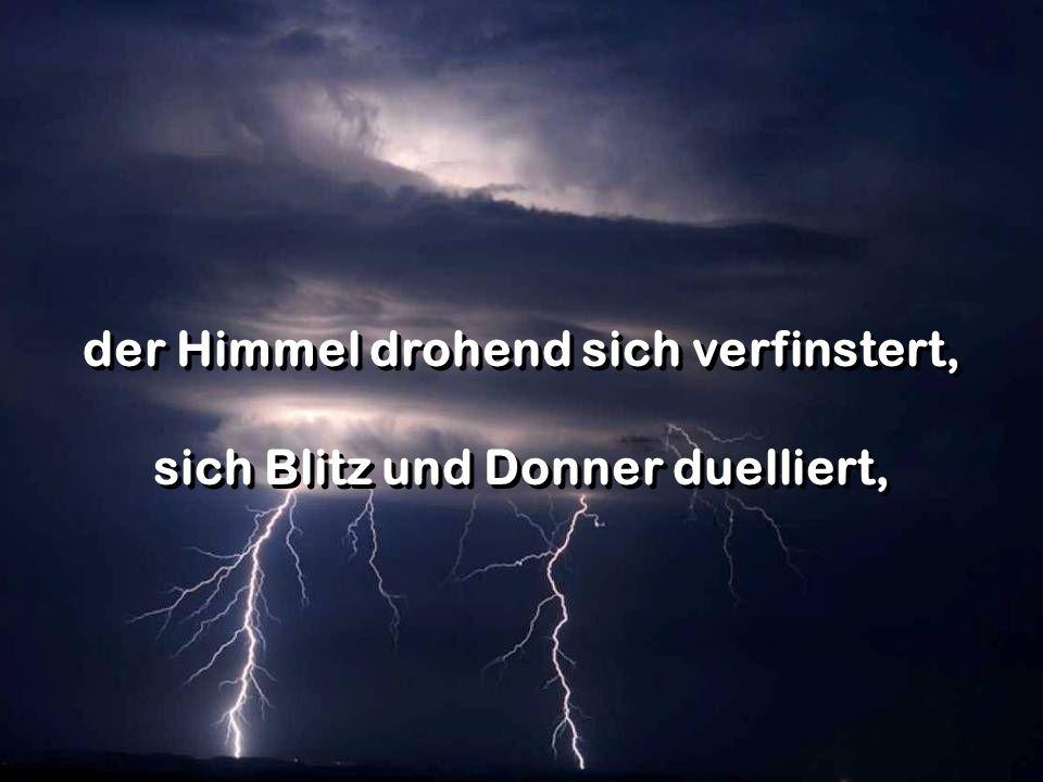 der Himmel drohend sich verfinstert, sich Blitz und Donner duelliert, der Himmel drohend sich verfinstert, sich Blitz und Donner duelliert,