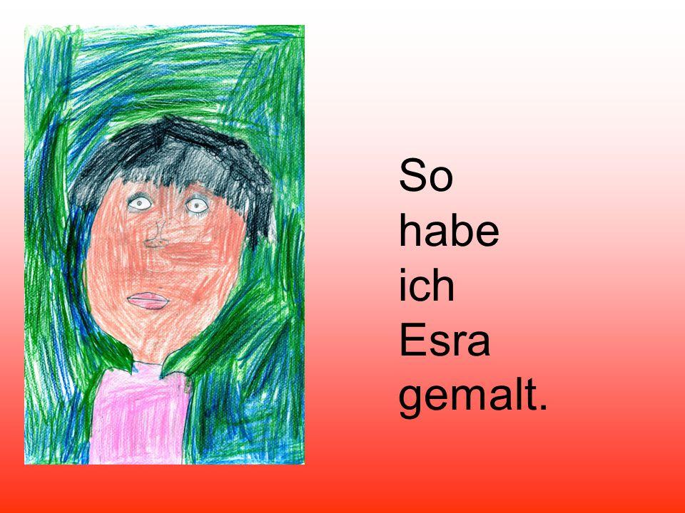So habe ich Esra gemalt.