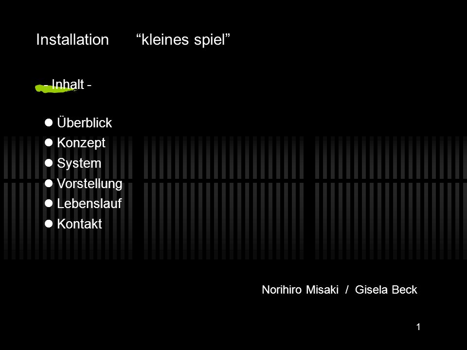 """1 - Inhalt - Überblick Konzept System Vorstellung Lebenslauf Kontakt Installation """"kleines spiel"""" Norihiro Misaki / Gisela Beck"""