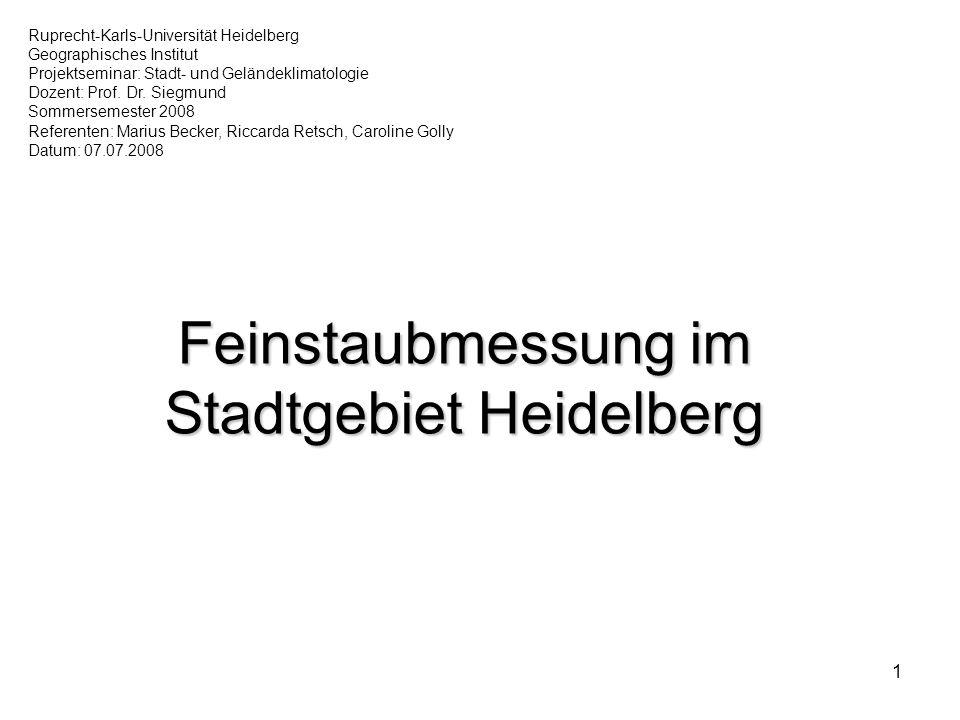 1 Feinstaubmessung im Stadtgebiet Heidelberg Ruprecht-Karls-Universität Heidelberg Geographisches Institut Projektseminar: Stadt- und Geländeklimatologie Dozent: Prof.