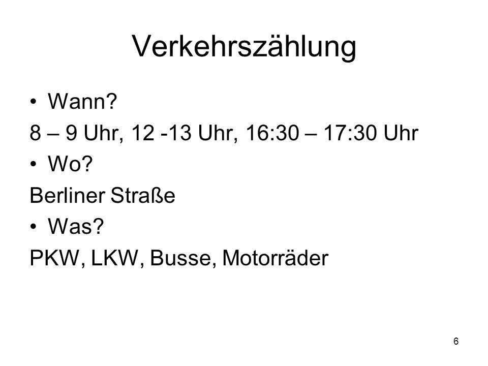 6 Verkehrszählung Wann. 8 – 9 Uhr, 12 -13 Uhr, 16:30 – 17:30 Uhr Wo.