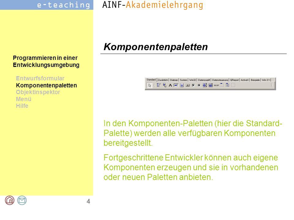 4 Programmieren in einer Entwicklungsumgebung Entwurfsformular Komponentenpaletten Objektinspektor Menü Hilfe Komponentenpaletten In den Komponenten-Paletten (hier die Standard- Palette) werden alle verfügbaren Komponenten bereitgestellt.
