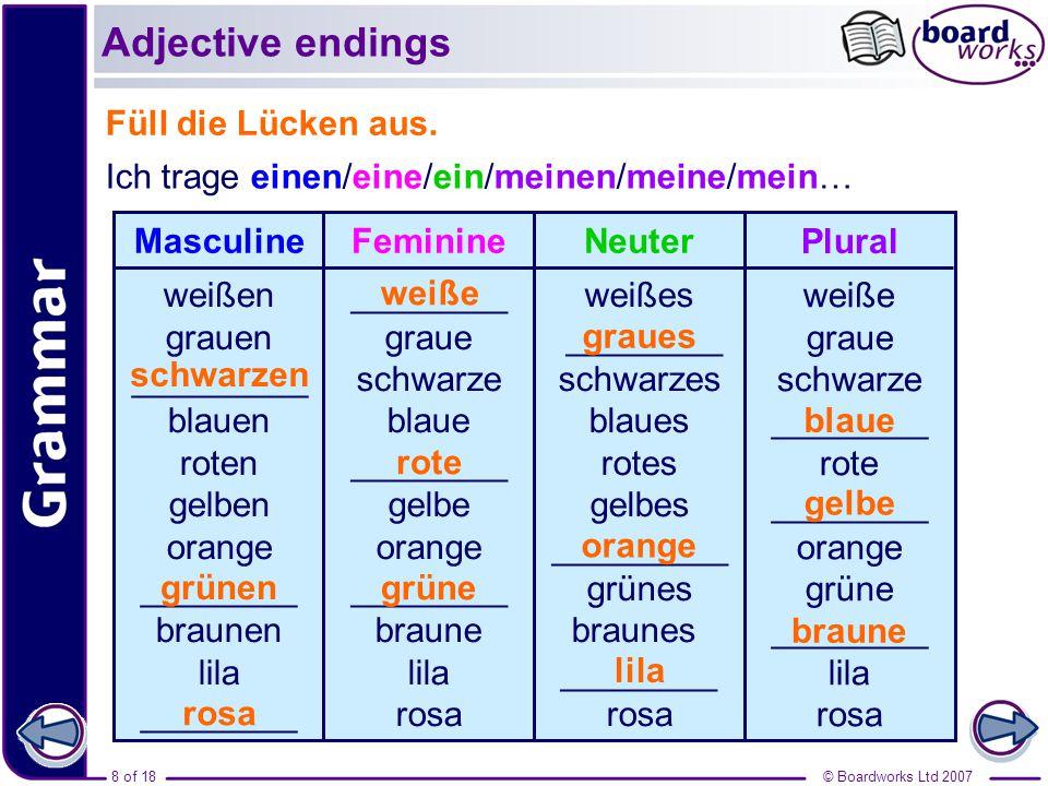 8 of 18© Boardworks Ltd 2007 Füll die Lücken aus. Adjective endings MasculineFeminine weißen grauen _________ blauen roten gelben orange ________ brau