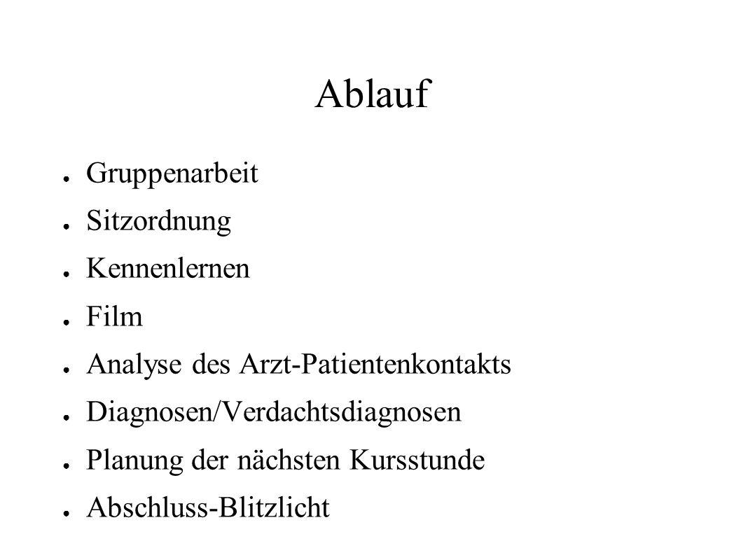 Ablauf ● Gruppenarbeit ● Sitzordnung ● Kennenlernen ● Film ● Analyse des Arzt-Patientenkontakts ● Diagnosen/Verdachtsdiagnosen ● Planung der nächsten