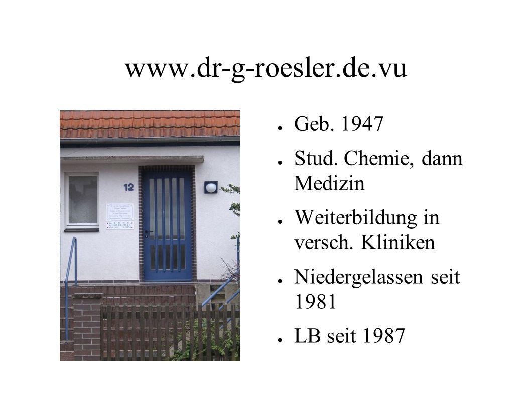 www.dr-g-roesler.de.vu ● Geb. 1947 ● Stud. Chemie, dann Medizin ● Weiterbildung in versch. Kliniken ● Niedergelassen seit 1981 ● LB seit 1987