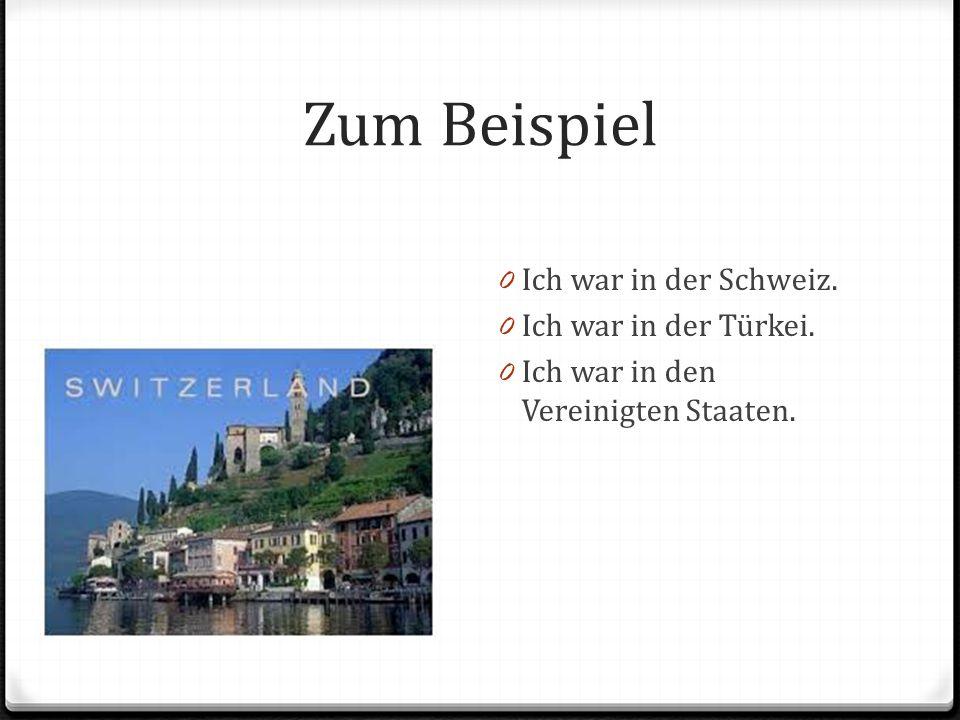 Zum Beispiel 0 Ich war in der Schweiz. 0 Ich war in der Türkei.
