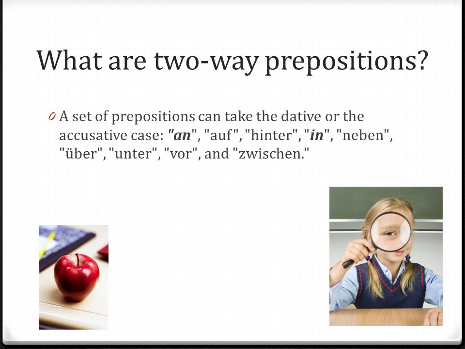 What are two-way prepositions? 0 A set of prepositions can take the dative or the accusative case: