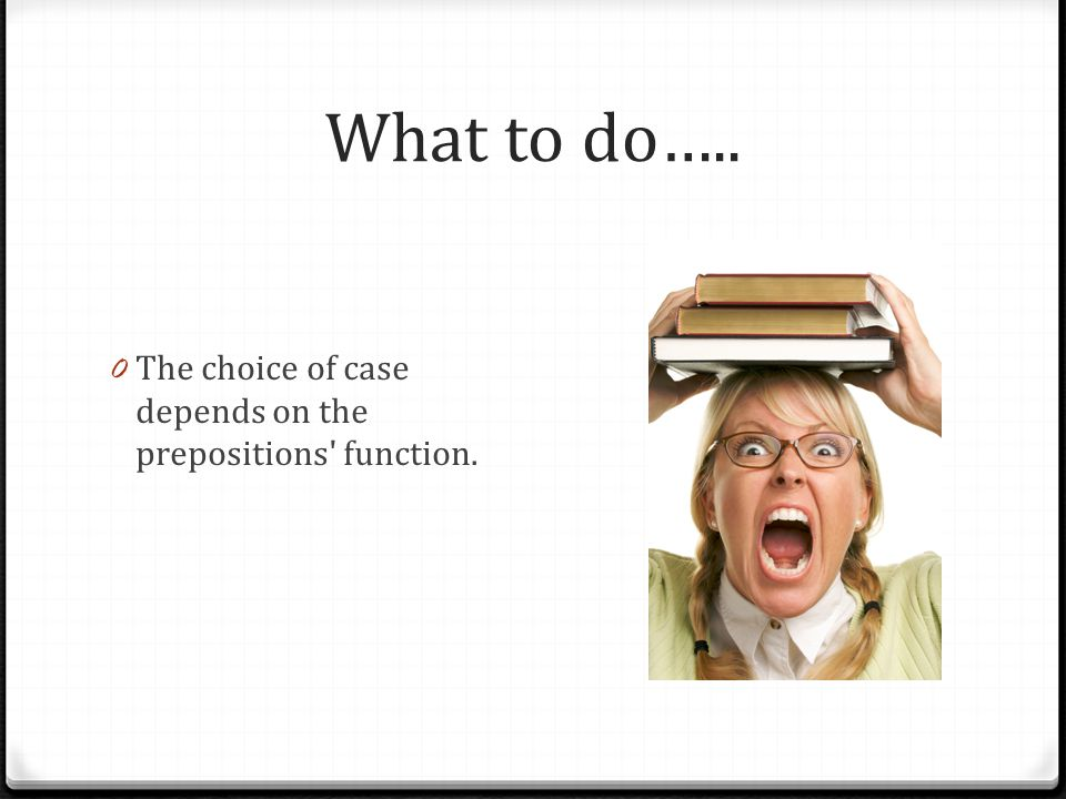 What to do….. 0 The choice of case depends on the prepositions' function.