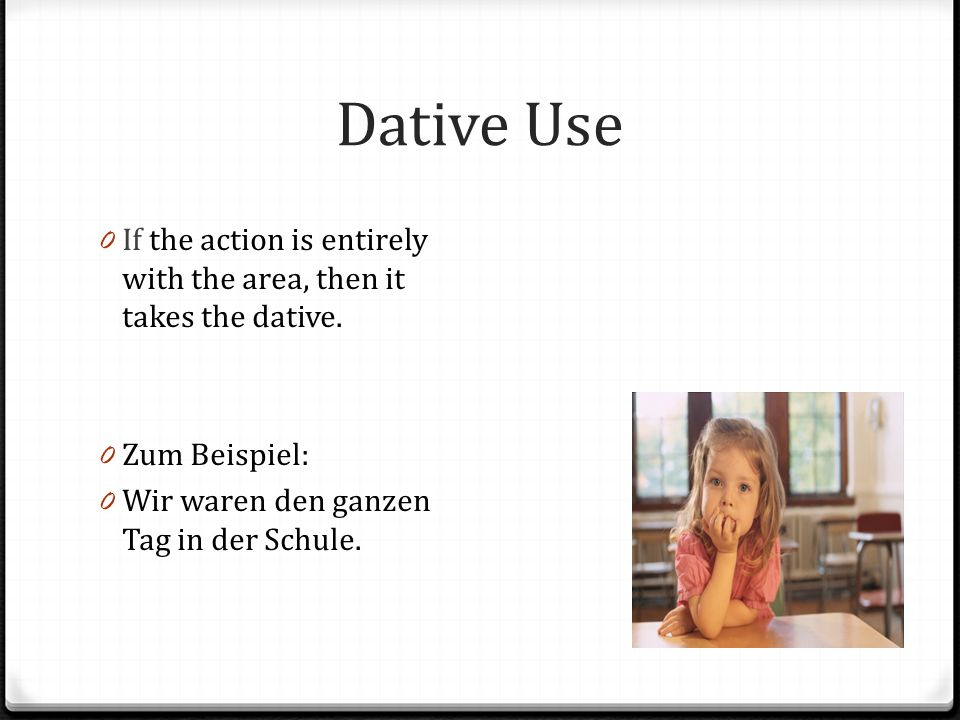 Dative Use 0 If the action is entirely with the area, then it takes the dative. 0 Zum Beispiel: 0 Wir waren den ganzen Tag in der Schule.