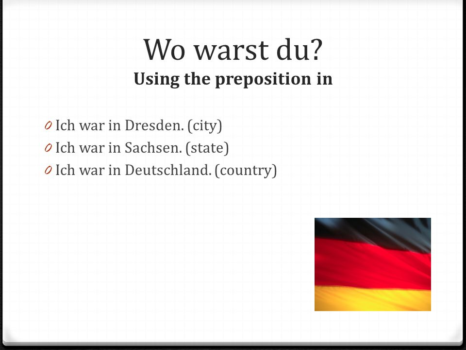 Wo warst du.Using the preposition in 0 Ich war in Dresden.