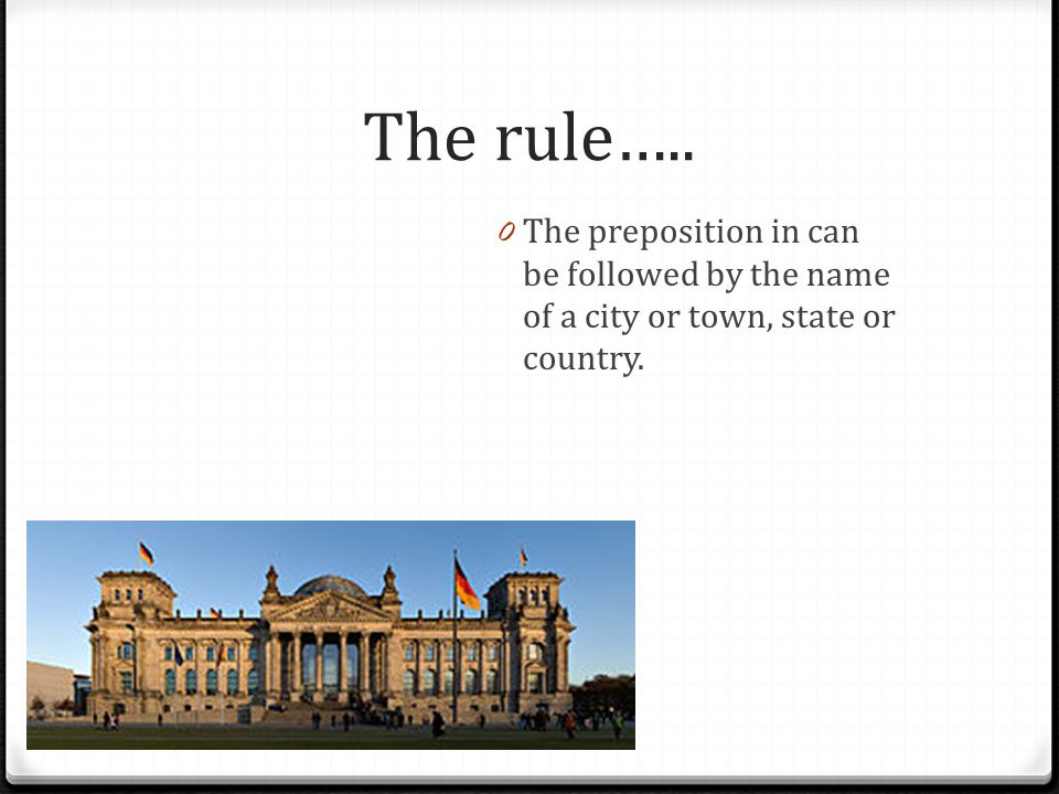 The rule….. 0 The preposition in can be followed by the name of a city or town, state or country.