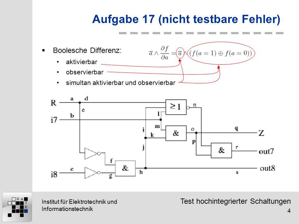 Test hochintegrierter Schaltungen 4 Institut für Elektrotechnik und Informationstechnik Aufgabe 17 (nicht testbare Fehler)  Boolesche Differenz: aktivierbar observierbar simultan aktivierbar und observierbar