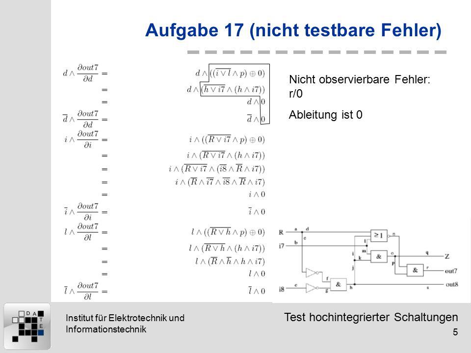 Test hochintegrierter Schaltungen 5 Institut für Elektrotechnik und Informationstechnik Aufgabe 17 (nicht testbare Fehler) Nicht observierbare Fehler: r/0 Ableitung ist 0