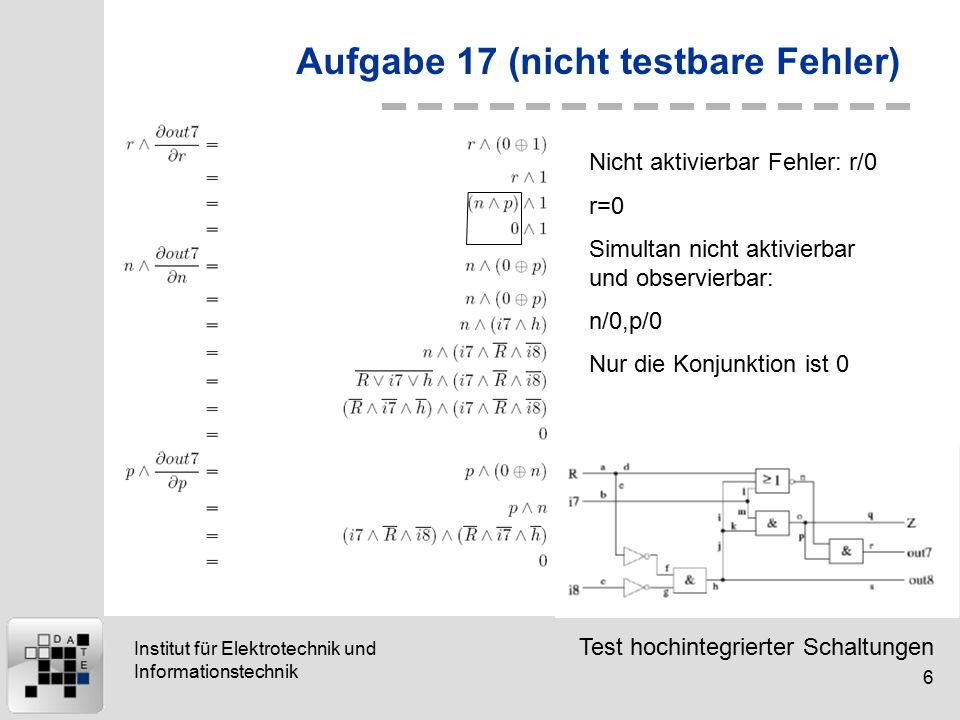 Test hochintegrierter Schaltungen 6 Institut für Elektrotechnik und Informationstechnik Aufgabe 17 (nicht testbare Fehler) Nicht aktivierbar Fehler: r/0 r=0 Simultan nicht aktivierbar und observierbar: n/0,p/0 Nur die Konjunktion ist 0