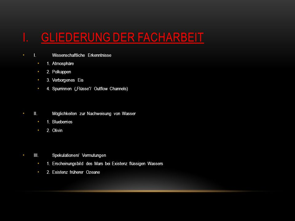 """I.GLIEDERUNG DER FACHARBEIT I.Wissenschaftliche Erkenntnisse 1.Atmosphäre 2.Polkappen 3.Verborgenes Eis 4.Spurrinnen (""""Flüsse / Outflow Channels) II.Möglichkeiten zur Nachweisung von Wasser 1.Blueberries 2.Olivin III.Spekulationen/ Vermutungen 1.Erscheinungsbild des Mars bei Existenz flüssigen Wassers 2.Existenz früherer Ozeane"""