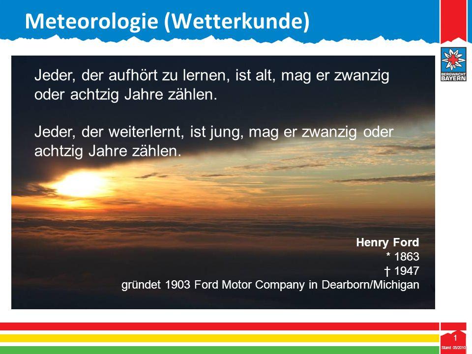 1 Stand 05/2010 1 Meteorologie (Wetterkunde) Jeder, der aufhört zu lernen, ist alt, mag er zwanzig oder achtzig Jahre zählen. Jeder, der weiterlernt,
