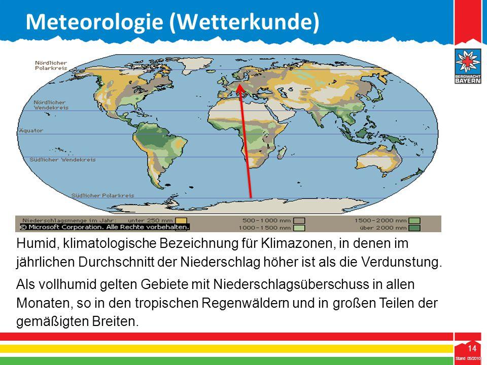 14 Stand 05/2010 14 Meteorologie (Wetterkunde) Stand 05/2010 Humid, klimatologische Bezeichnung für Klimazonen, in denen im jährlichen Durchschnitt de