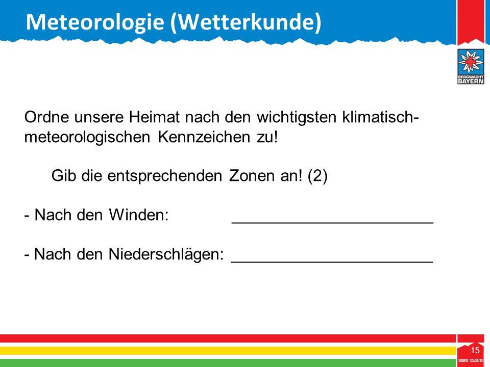 15 Stand 05/2010 15 Meteorologie (Wetterkunde) Stand 05/2010 Ordne unsere Heimat nach den wichtigsten klimatisch- meteorologischen Kennzeichen zu! Gib