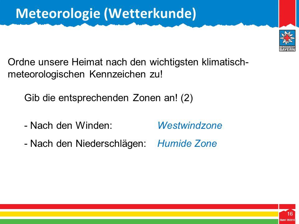 16 Stand 05/2010 16 Meteorologie (Wetterkunde) Stand 05/2010 Ordne unsere Heimat nach den wichtigsten klimatisch- meteorologischen Kennzeichen zu! Gib