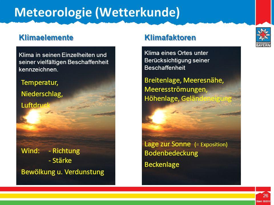 26 Stand 05/2010 26 Meteorologie (Wetterkunde) Stand 05/2010Klimafaktoren Klima eines Ortes unter Berücksichtigung seiner Beschaffenheit Temperatur, N