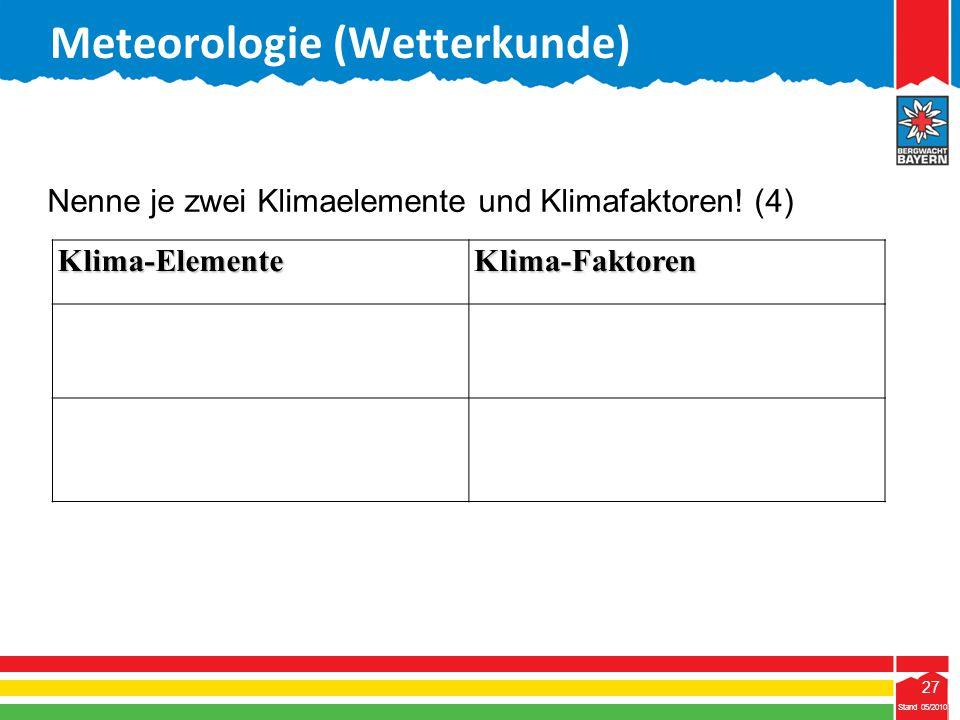 27 Stand 05/2010 27 Meteorologie (Wetterkunde) Stand 05/2010Klima-ElementeKlima-Faktoren Nenne je zwei Klimaelemente und Klimafaktoren! (4)