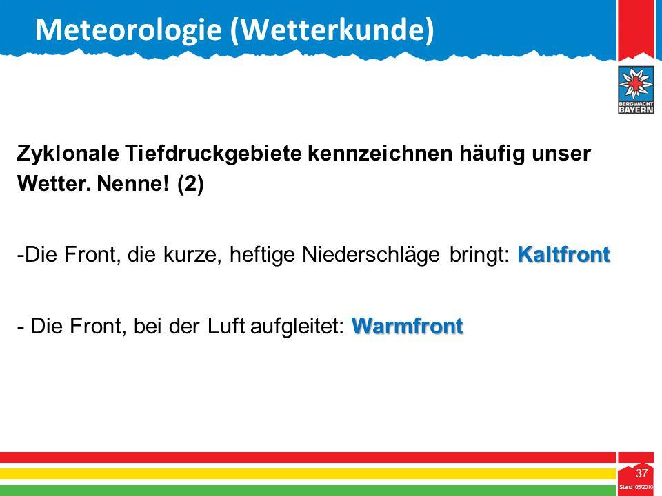 37 Stand 05/2010 37 Meteorologie (Wetterkunde) Stand 05/2010 Zyklonale Tiefdruckgebiete kennzeichnen häufig unser Wetter. Nenne! (2) Kaltfront -Die Fr