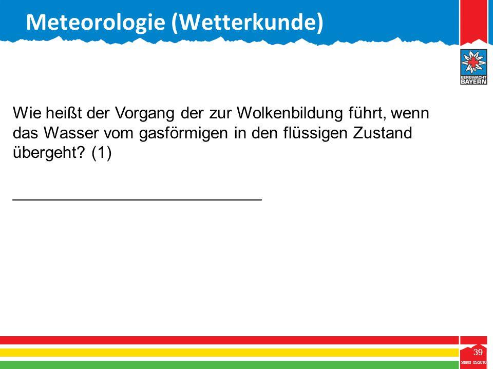 39 Stand 05/2010 39 Meteorologie (Wetterkunde) Stand 05/2010 Wie heißt der Vorgang der zur Wolkenbildung führt, wenn das Wasser vom gasförmigen in den