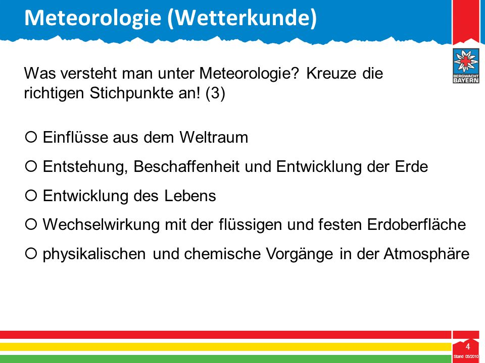 25 Stand 05/2010 25 Meteorologie (Wetterkunde) Stand 05/2010 Bestandteile (Vol.)Gasförmige Bestandteile 1,3 %Wasser 0,03 %Kohlendioxid Ordne die gasförmigen Bestandteile der Atmosphäre den folgenden Anteilen zu.