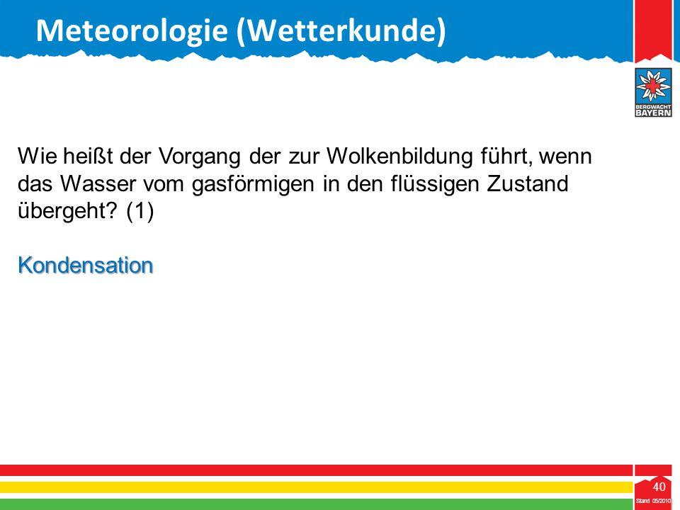40 Stand 05/2010 40 Meteorologie (Wetterkunde) Stand 05/2010 Wie heißt der Vorgang der zur Wolkenbildung führt, wenn das Wasser vom gasförmigen in den