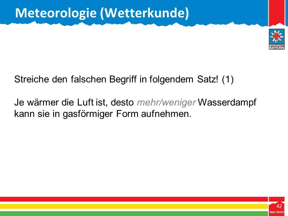 42 Stand 05/2010 42 Meteorologie (Wetterkunde) Stand 05/2010 Streiche den falschen Begriff in folgendem Satz! (1) Je wärmer die Luft ist, desto mehr/w