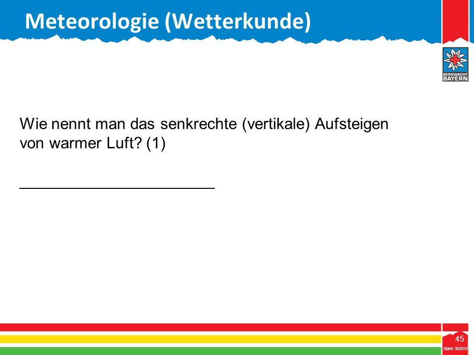 45 Stand 05/2010 45 Meteorologie (Wetterkunde) Stand 05/2010 Wie nennt man das senkrechte (vertikale) Aufsteigen von warmer Luft? (1) ________________