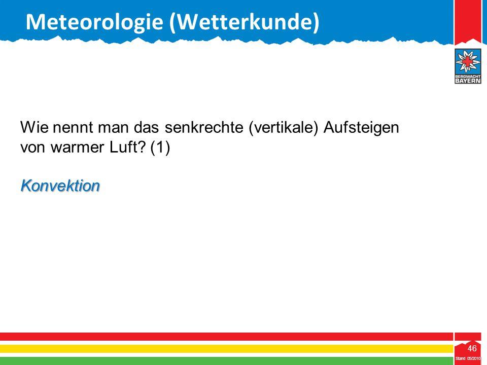 46 Stand 05/2010 46 Meteorologie (Wetterkunde) Stand 05/2010 Wie nennt man das senkrechte (vertikale) Aufsteigen von warmer Luft? (1)Konvektion