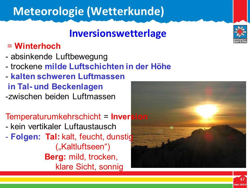 47 Stand 05/2010 47 Meteorologie (Wetterkunde) Stand 05/2010 Inversionswetterlage = Winterhoch - absinkende Luftbewegung - trockene milde Luftschichte