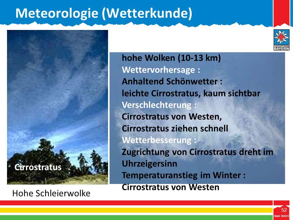 52 Stand 05/2010 52 Meteorologie (Wetterkunde) Stand 05/2010 Cirrostratus Eigenschaft : hohe Wolken (10-13 km) Wettervorhersage : Anhaltend Schönwette